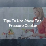 Tips To Use Stove Top Pressure Cooker-Most Ease Ways