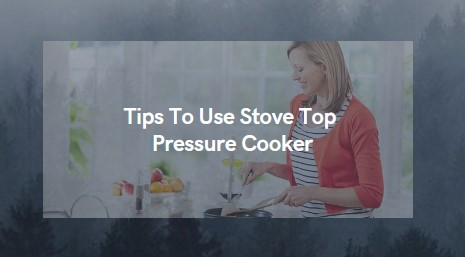 Tips To Use Stove Top Pressure Cooker