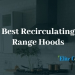 Best Recirculating Range Hoods Review-The Complete Guide
