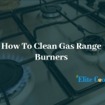 How To Clean Gas Range Burners-Some Easy Steps To Follow