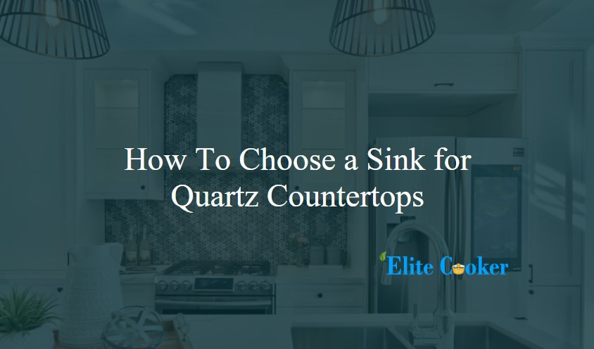 How To Choose a Sink for Quartz Countertops