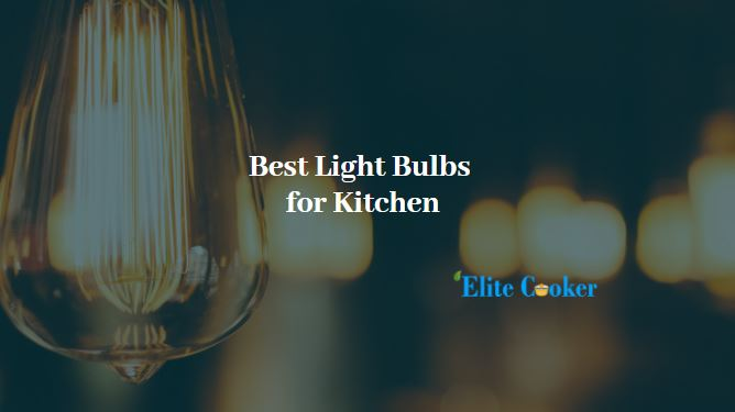 Best Light Bulbs for Kitchen-What Bulbs To Choose